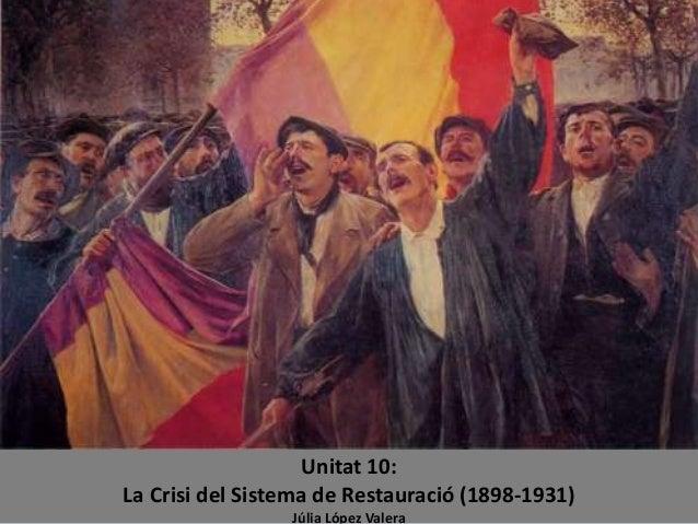 Unitat 10: La Crisi del Sistema de Restauració (1898-1931) Júlia López Valera
