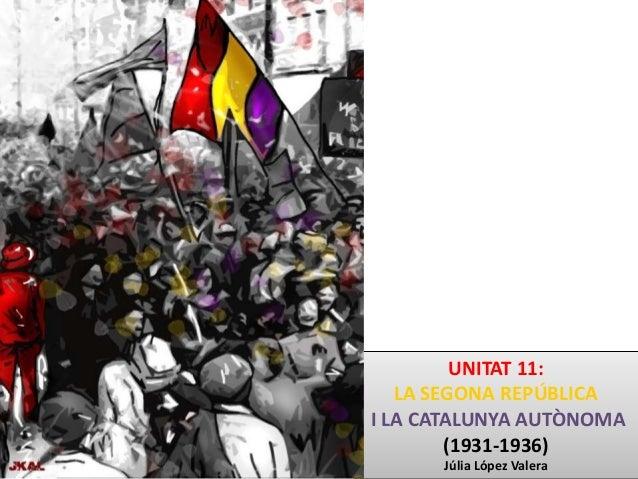 UNITAT 11: LA SEGONA REPÚBLICA I LA CATALUNYA AUTÒNOMA (1931-1936) Júlia López Valera