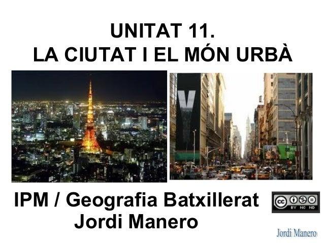 UNITAT 11. LA CIUTAT I EL MÓN URBÀ IPM / Geografia Batxillerat Jordi Manero