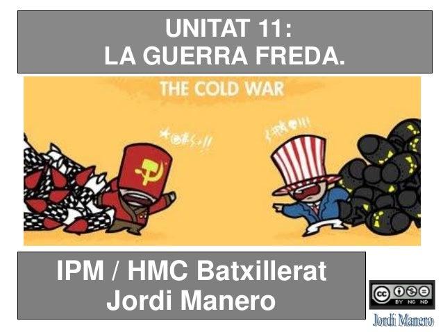 IPM / HMC Batxillerat Jordi Manero UNITAT 11: LA GUERRA FREDA.