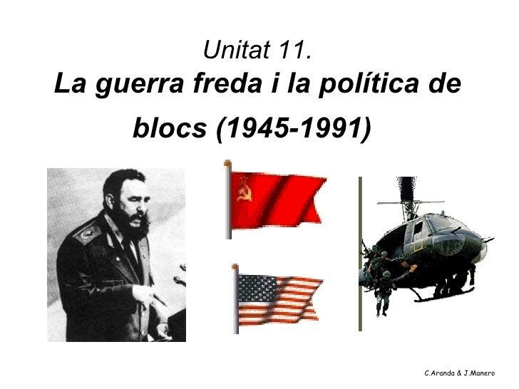 Unitat 11.La guerra freda i la política de      blocs (1945-1991)                             C.Aranda & J.Manero