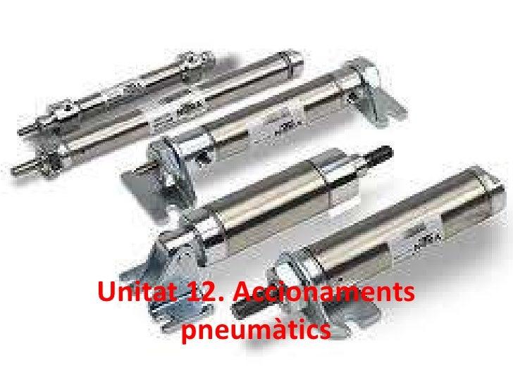 Unitat 12. Accionaments      pneumàtics