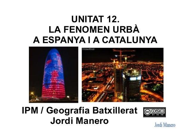 UNITAT 12. LA FENOMEN URBÀ A ESPANYA I A CATALUNYA IPM / Geografia Batxillerat Jordi Manero