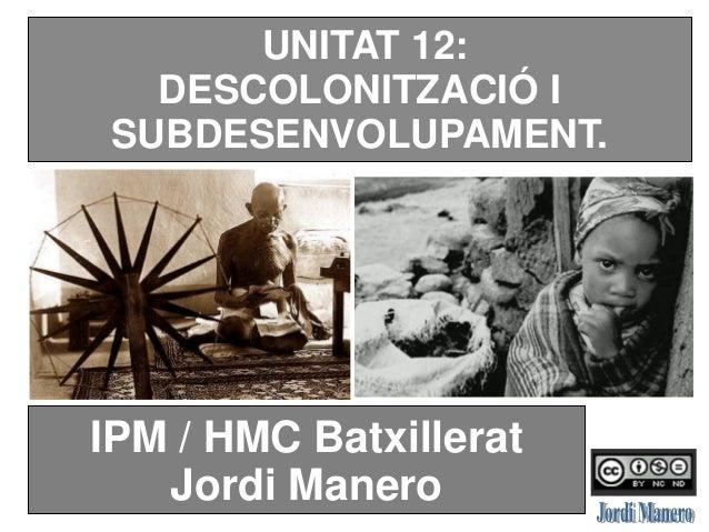 UNITAT 12: DESCOLONITZACIÓ I SUBDESENVOLUPAMENT. IPM / HMC Batxillerat Jordi Manero