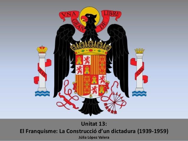 Unitat 13: El Franquisme: La Construcció d'un dictadura (1939-1959) Júlia López Valera