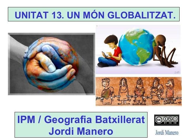 UNITAT 13. UN MÓN GLOBALITZAT. IPM / Geografia Batxillerat Jordi Manero
