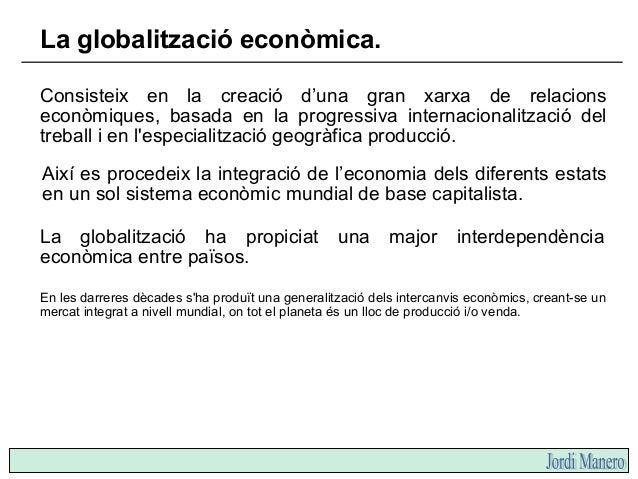 La globalització econòmica. Consisteix en la creació d'una gran xarxa de relacions econòmiques, basada en la progressiva i...