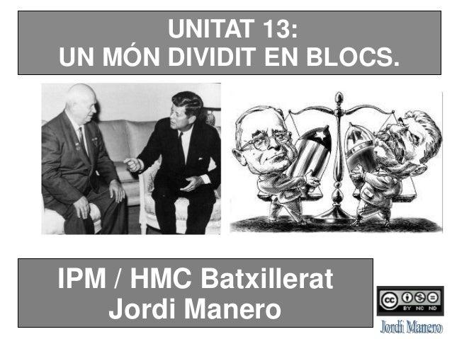 UNITAT 13: UN MÓN DIVIDIT EN BLOCS. IPM / HMC Batxillerat Jordi Manero