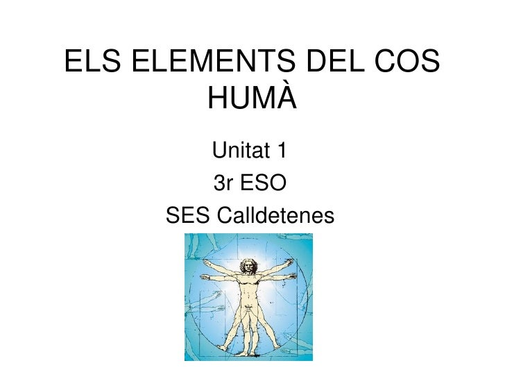 ELS ELEMENTS DEL COS        HUMÀ        Unitat 1        3r ESO     SES Calldetenes