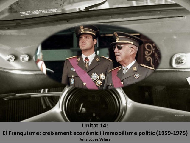 Unitat 14: El Franquisme: creixement econòmic i immobilisme polític (1959-1975) Júlia López Valera