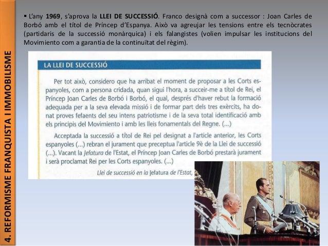 4.REFORMISMEFRANQUISTAIIMMOBILISME  L'any 1969, s'aprova la LLEI DE SUCCESSIÓ. Franco designà com a successor : Joan Carl...