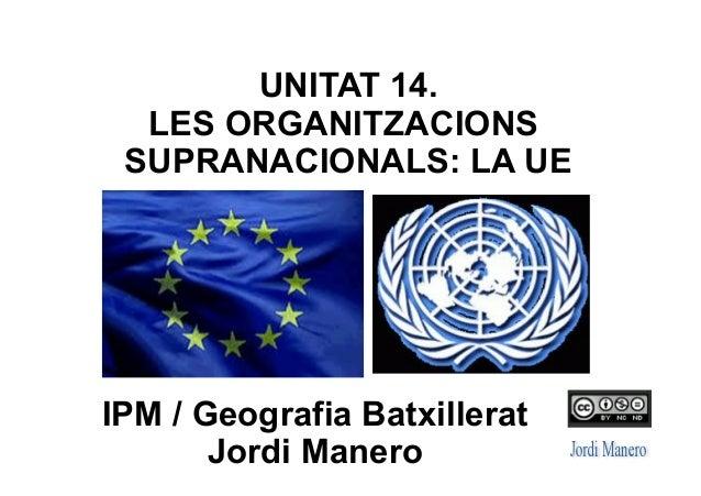 IPM / Geografia Batxillerat Jordi Manero UNITAT 14. LES ORGANITZACIONS SUPRANACIONALS: LA UE