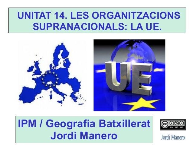 UNITAT 14. LES ORGANITZACIONS SUPRANACIONALS: LA UE. IPM / Geografia Batxillerat Jordi Manero