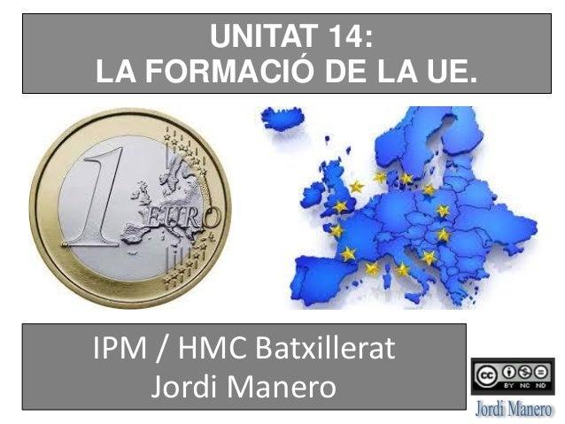 UNITAT 14: LA FORMACIÓ DE LA UE. IPM / HMC Batxillerat Jordi Manero