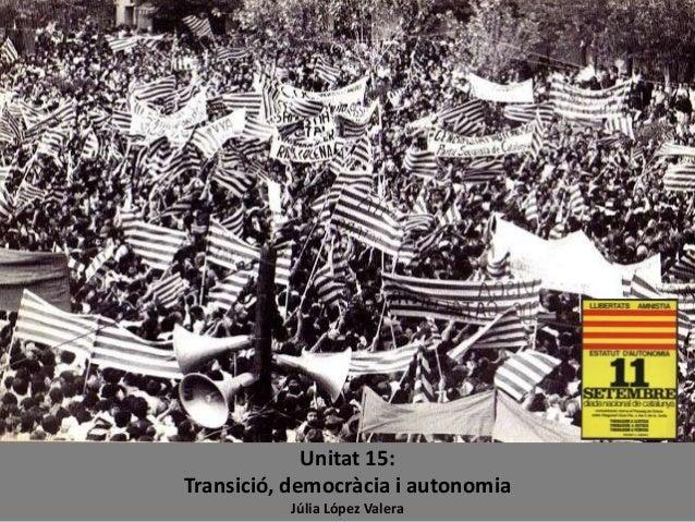 Unitat 15: Transició, democràcia i autonomia Júlia López Valera