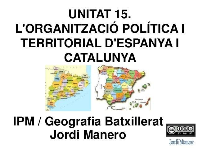UNITAT 15. L'ORGANITZACIÓ POLÍTICA I TERRITORIAL D'ESPANYA I CATALUNYA IPM / Geografia Batxillerat Jordi Manero