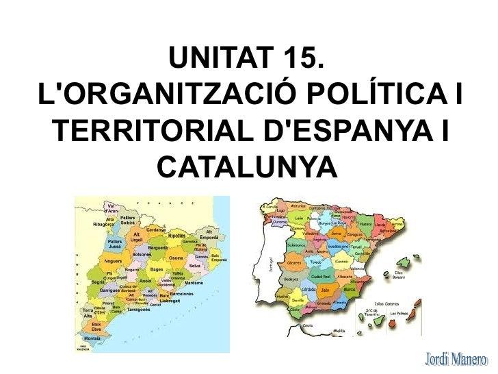 UNITAT 15.LORGANITZACIÓ POLÍTICA I TERRITORIAL DESPANYA I       CATALUNYA