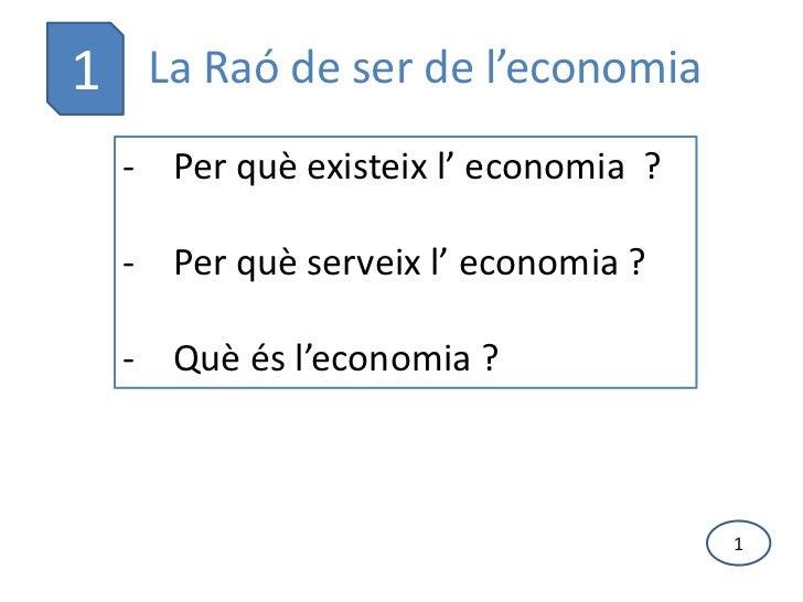 1 La Raó de ser de l'economia  - Per què existeix l' economia ?  - Per què serveix l' economia ?  - Què és l'economia ?   ...