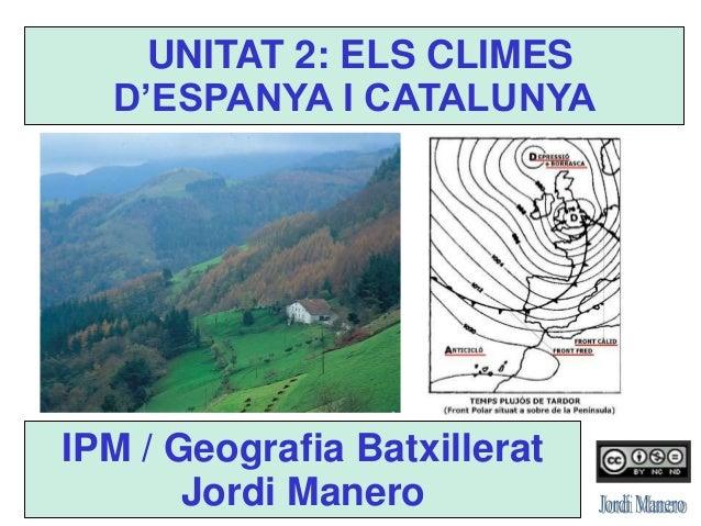 IPM / Geografia Batxillerat Jordi Manero UNITAT 2: ELS CLIMES D'ESPANYA I CATALUNYA