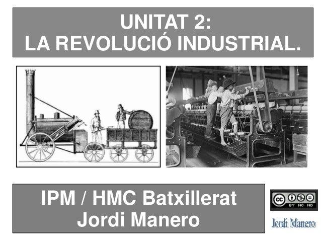 UNITAT 2: LA REVOLUCIÓ INDUSTRIAL. IPM / HMC Batxillerat Jordi Manero