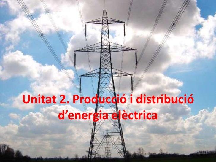 Unitat 2. Producció i distribució       d'energia elèctrica