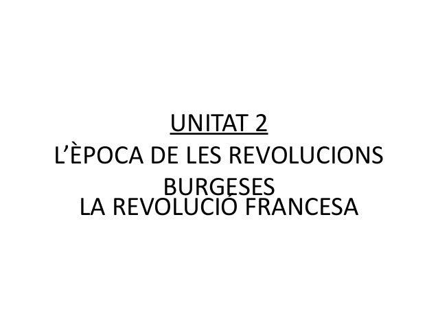 UNITAT 2 L'ÈPOCA DE LES REVOLUCIONS BURGESES LA REVOLUCIÓ FRANCESA