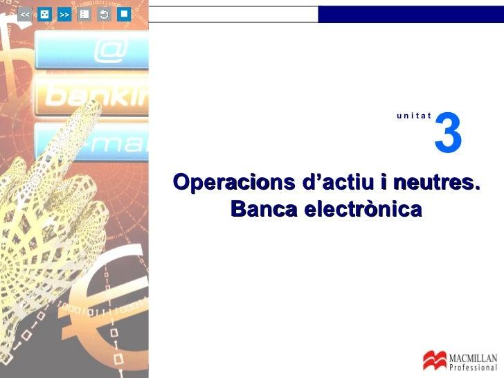 Operacions d'actiu i neutres. Banca electrònica u n i t a t 3