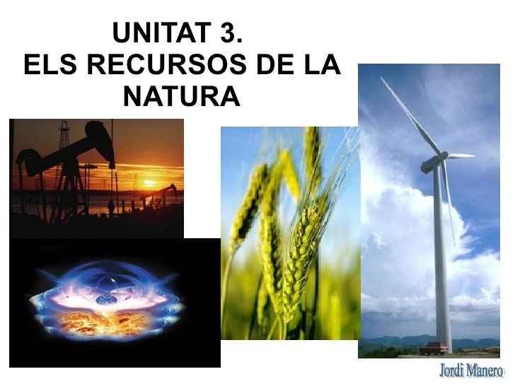 UNITAT 3.ELS RECURSOS DE LA      NATURA