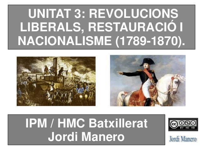 UNITAT 3: REVOLUCIONS LIBERALS, RESTAURACIÓ I NACIONALISME (1789-1870). IPM / HMC Batxillerat Jordi Manero