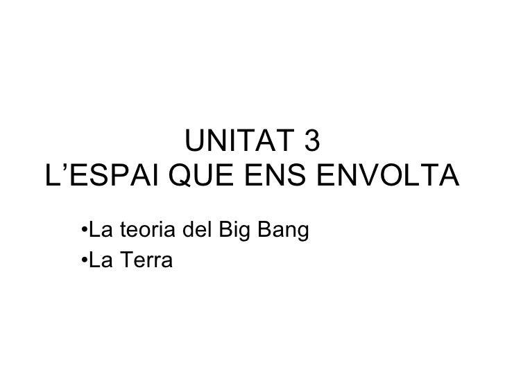 UNITAT 3 L'ESPAI QUE ENS ENVOLTA <ul><li>La teoria del Big Bang </li></ul><ul><li>La Terra  </li></ul>