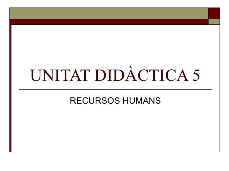 UNITAT DIDÀCTICA 5 RECURSOS HUMANS