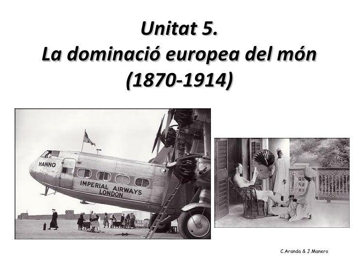 Unitat 5.La dominació europea del món        (1870-1914)                        C.Aranda & J.Manero