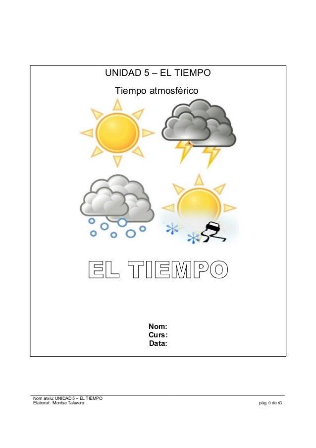 UNIDAD 5 – EL TIEMPO Tiempo atmosférico EL TIEMPO Nom: Curs: Data: Nom arxiu: UNIDAD 5 – EL TIEMPO Elaborat: Montse Talave...