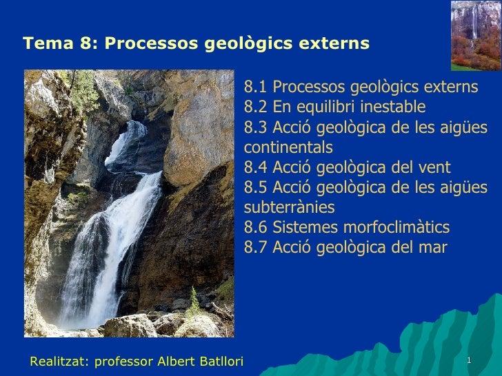 Tema 8: Processos geològics externs 8.1 Processos geològics externs 8.2 En equilibri inestable 8.3 Acció geològica de les ...