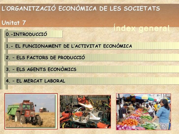 L'ORGANITZACIÓ ECONÒMICA DE LES SOCIETATSUnitat 7                                      Índex general 0.-INTRODUCCIÓ 1.- EL...