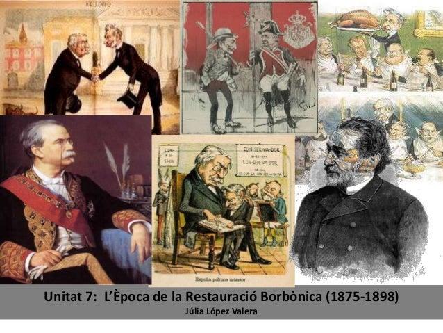 Unitat 7: L'Època de la Restauració Borbònica (1875-1898) Júlia López Valera