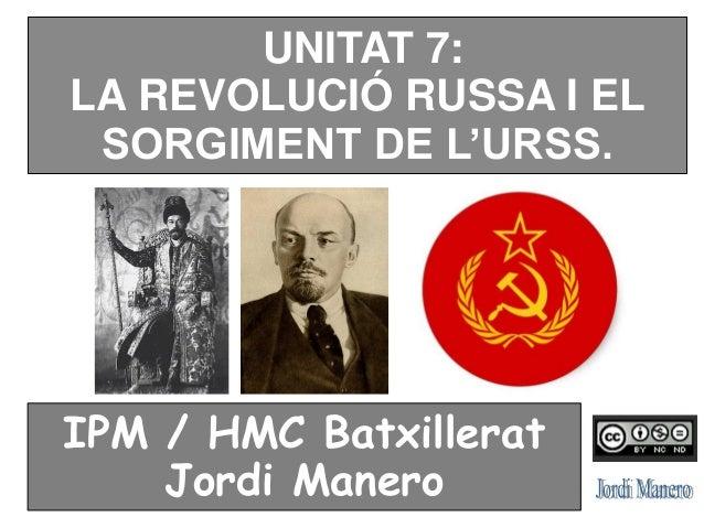 UNITAT 7: LA REVOLUCIÓ RUSSA I EL SORGIMENT DE L'URSS. IPM / HMC Batxillerat Jordi Manero