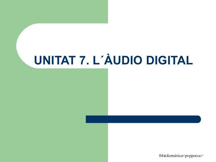 UNITAT 7. L´ÀUDIO DIGITAL
