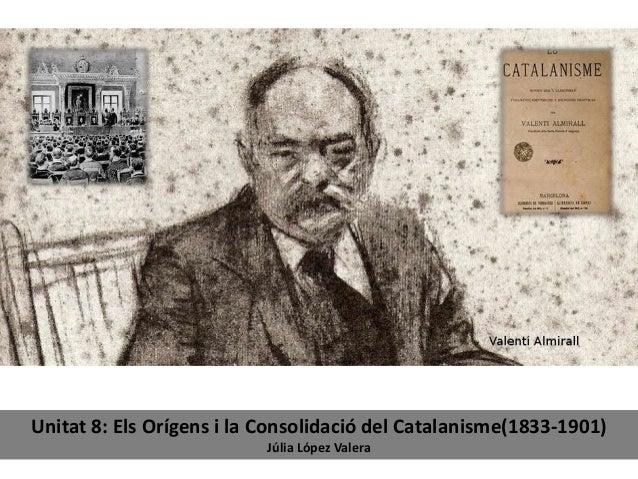 Unitat 8: Els Orígens i la Consolidació del Catalanisme(1833-1901) Júlia López Valera