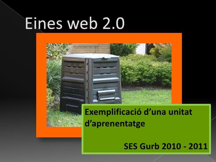 Eines web 2.0<br />Exemplificació d'una unitat d'aprenentatge<br />SES Gurb 2010 - 2011<br />