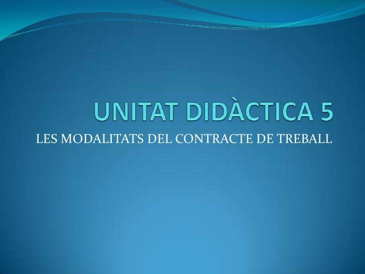 UNITAT DIDÀCTICA 5<br />LES MODALITATS DEL CONTRACTE DE TREBALL<br />