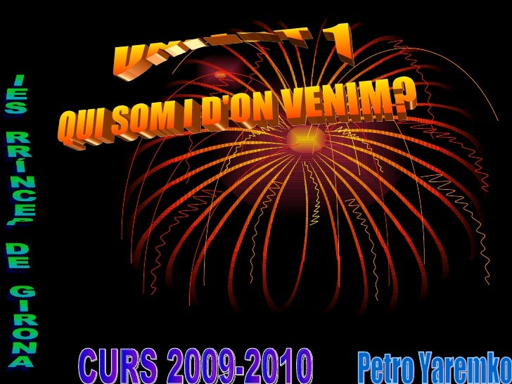 UNITAT 1 Petro Yaremko IES RRÍNCEP DE GIRONA CURS 2009-2010 QUI SOM I D'ON VENIM?