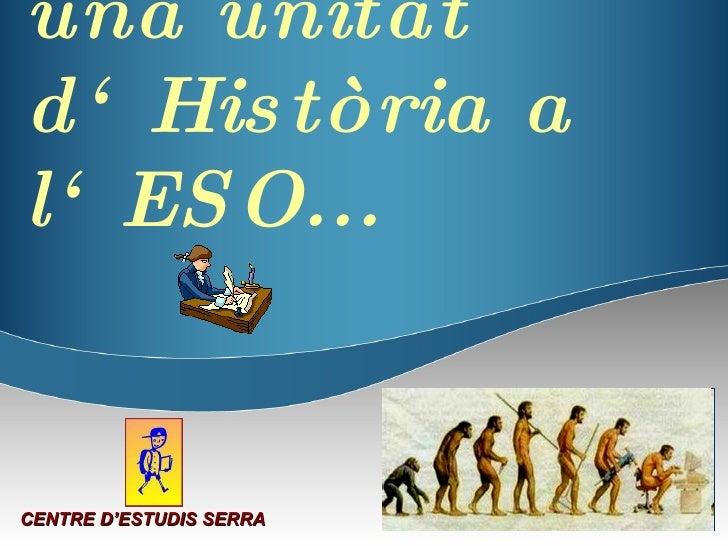 Com treballem una unitat d'Història a l'ESO... CENTRE D'ESTUDIS SERRA