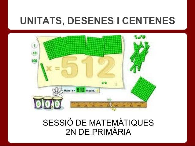 UNITATS, DESENES I CENTENES    SESSIÓ DE MATEMÀTIQUES         2N DE PRIMÀRIA