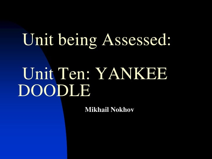 Unit being Assessed: Unit Ten: YANKEE DOODLE <br /> Mikhail Nokhov<br />