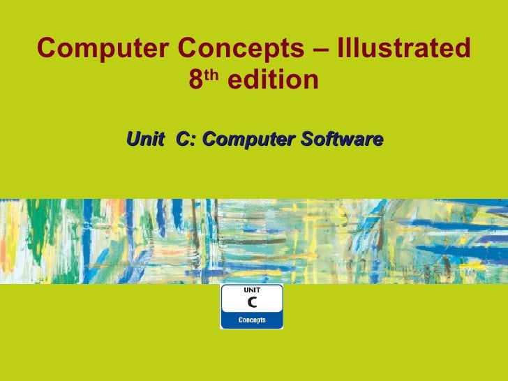 Computer Concepts – Illustrated 8 th edition Unit  C: Computer Software