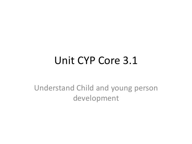 cyp core 31 understand child and young person development Free essay: understand how to monitor children and young people's development and interventions that should take place if this is not following the expected.