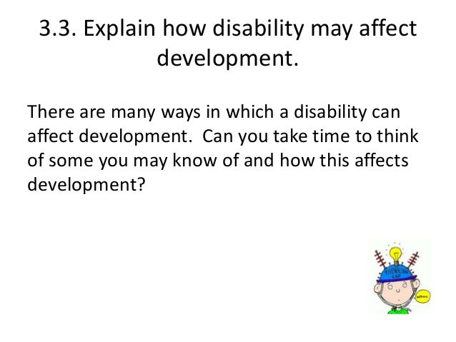 reasons why development may not follow the expected pattern 31 explain how to monitor children and young people's development using different methods 32 explain the reasons why children and young people's development may not follow the expected pattern 33 explain how disability may affect development 34 explain how different types of interventions can promote positive.