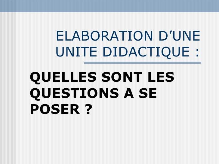 ELABORATION D'UNE UNITE DIDACTIQUE : QUELLES SONT LES QUESTIONS A SE POSER ?
