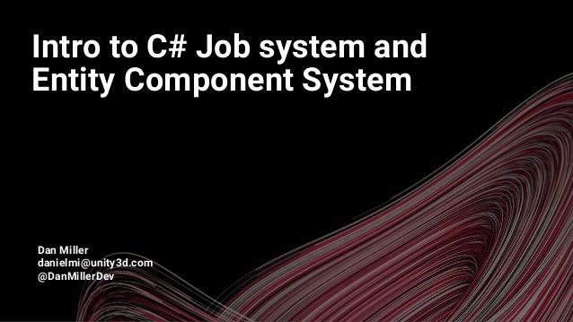 A Dan Miller danielmi@unity3d.com @DanMillerDev Intro to C# Job system and Entity Component System